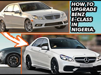 How to go about upgrading your Mercedes-Benz E-Class in Nigeria