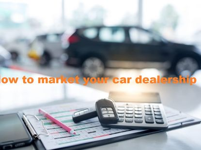How to market your car dealership effectively and conquer online barriers?